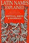 Latin Names Explained: A Guide to the Scientific Classification of Reptiles, Birds and Mammals